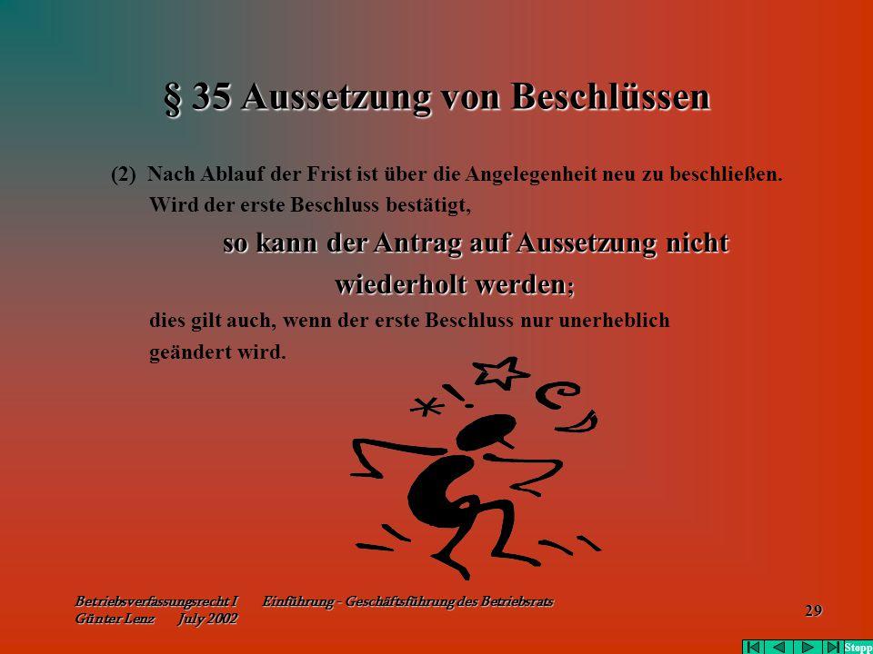 Betriebsverfassungsrecht I Einführung - Geschäftsführung des Betriebsrats Günter Lenz July 2002 29 § 35 Aussetzung von Beschlüssen (2) Nach Ablauf der