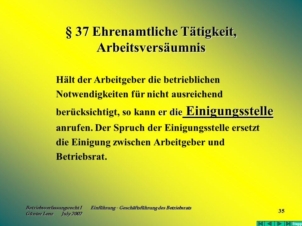 Betriebsverfassungsrecht I Einführung - Geschäftsführung des Betriebsrats Günter Lenz July 2002 35 § 37 Ehrenamtliche Tätigkeit, Arbeitsversäumnis er