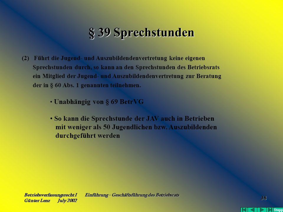 Betriebsverfassungsrecht I Einführung - Geschäftsführung des Betriebsrats Günter Lenz July 2002 38 § 39 Sprechstunden (2) Führt die Jugend- und Auszub