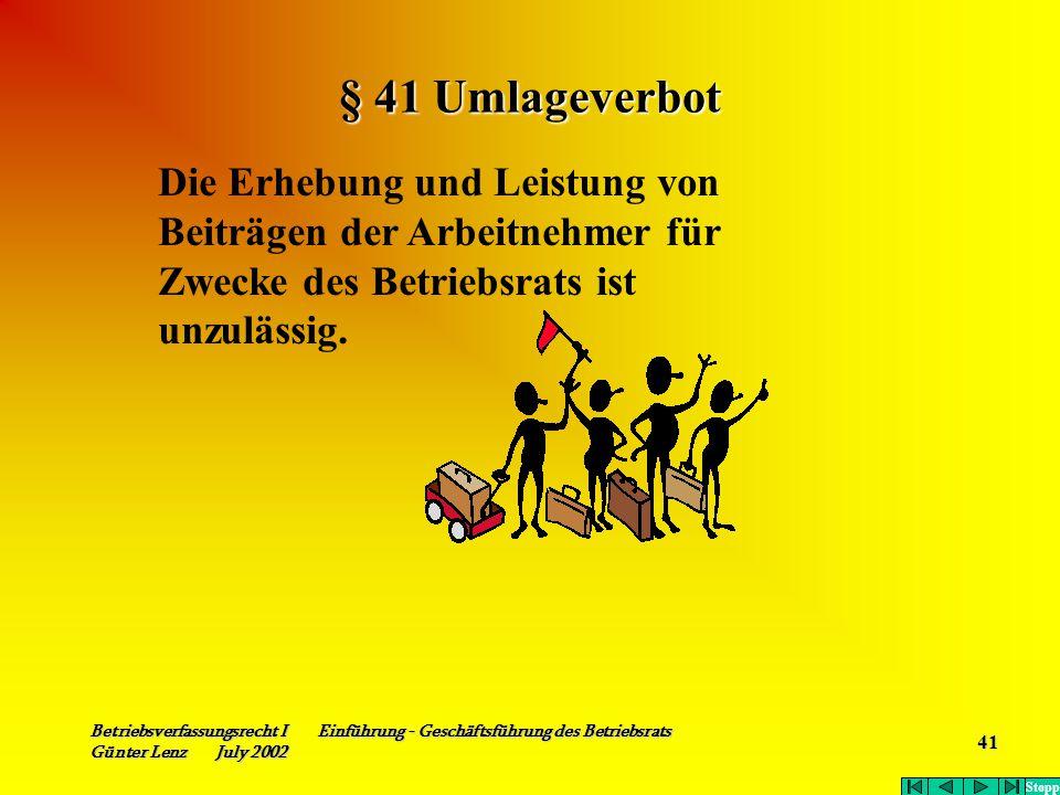 Betriebsverfassungsrecht I Einführung - Geschäftsführung des Betriebsrats Günter Lenz July 2002 41 § 41 Umlageverbot Die Erhebung und Leistung von Bei