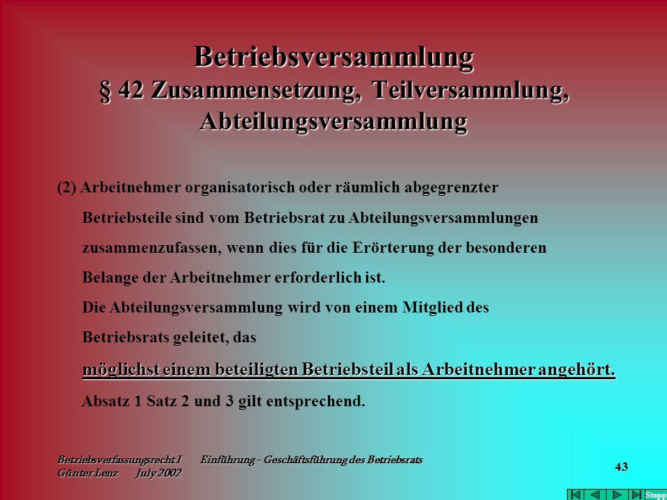 Betriebsverfassungsrecht I Einführung - Geschäftsführung des Betriebsrats Günter Lenz July 2002 43 Betriebsversammlung § 42 Zusammensetzung, Teilversa
