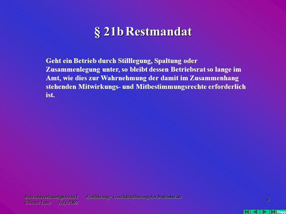 Betriebsverfassungsrecht I Einführung - Geschäftsführung des Betriebsrats Günter Lenz July 2002 9 § 21b Restmandat Geht ein Betrieb durch Stilllegung,