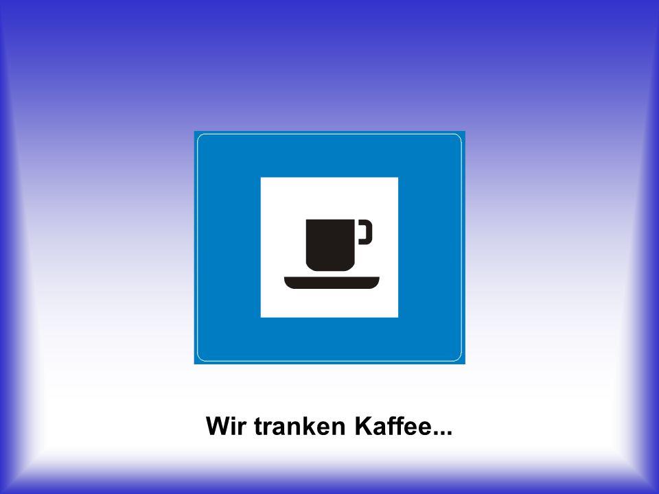 Wir tranken Kaffee...