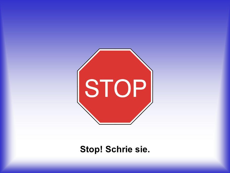 Stop! Schrie sie.