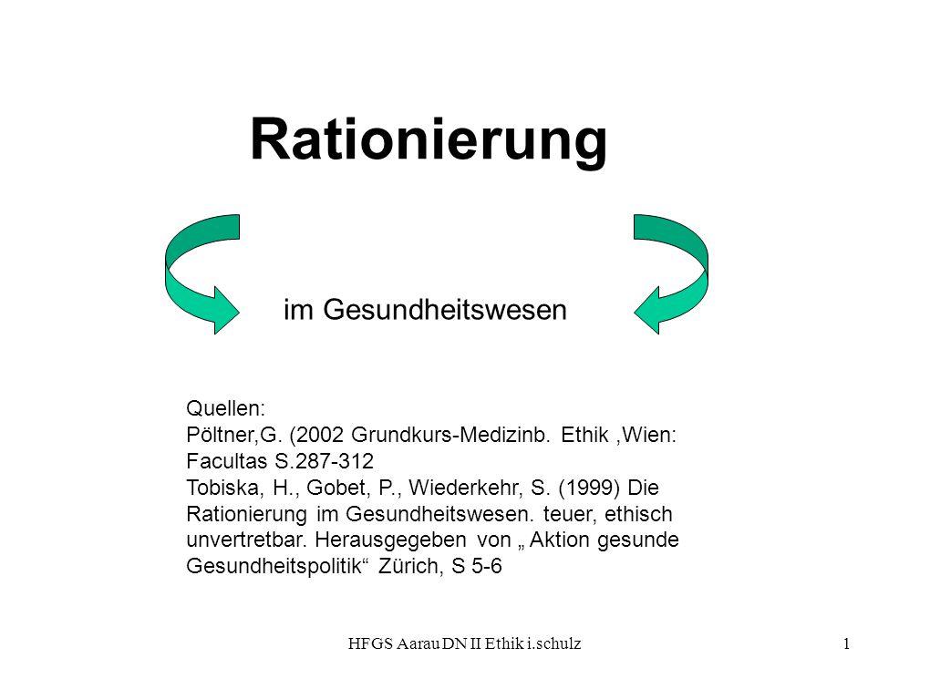 HFGS Aarau DN II Ethik i.schulz1 Rationierung im Gesundheitswesen Quellen: Pöltner,G. (2002 Grundkurs-Medizinb. Ethik,Wien: Facultas S.287-312 Tobiska
