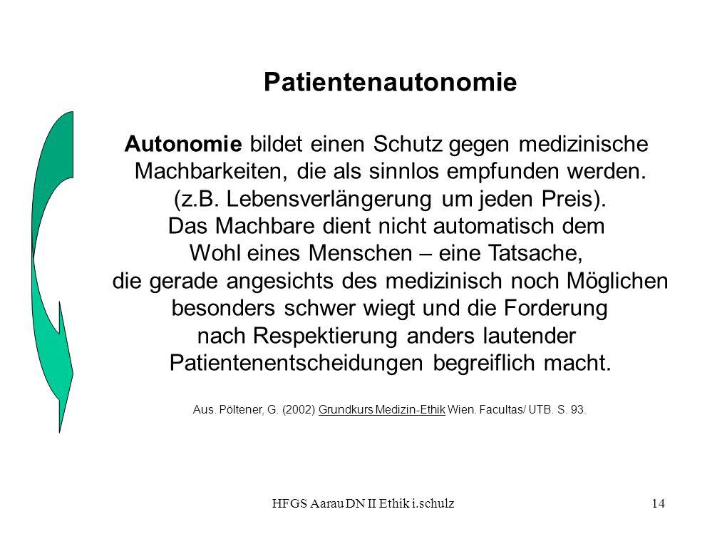 HFGS Aarau DN II Ethik i.schulz14 Patientenautonomie Autonomie bildet einen Schutz gegen medizinische Machbarkeiten, die als sinnlos empfunden werden.