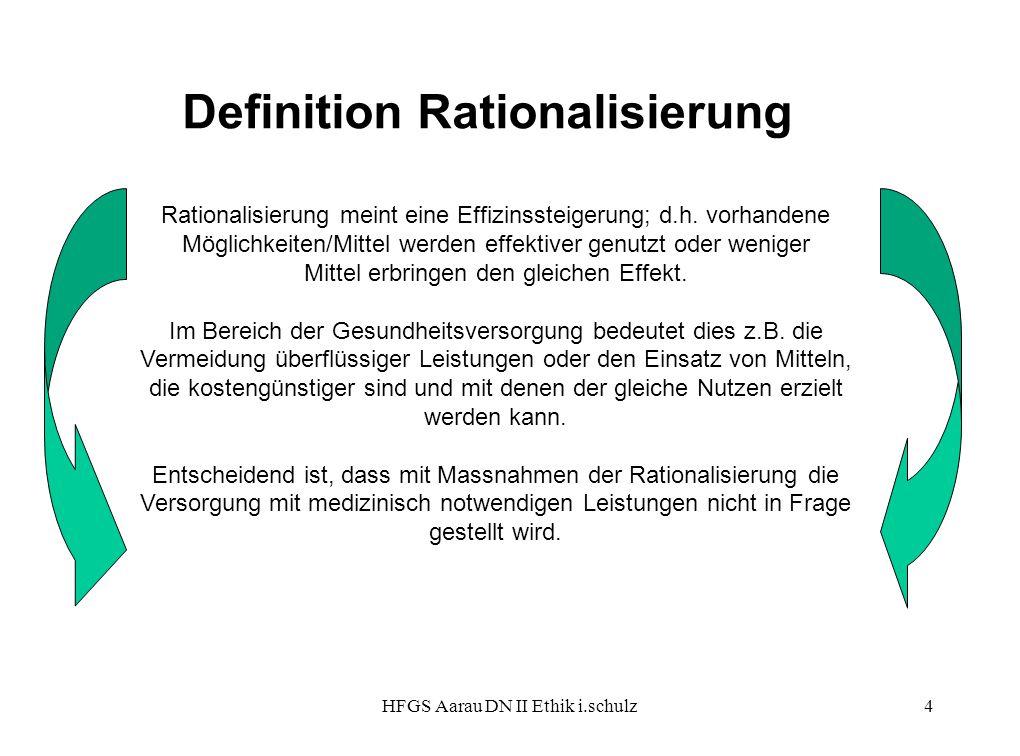 HFGS Aarau DN II Ethik i.schulz4 Definition Rationalisierung Rationalisierung meint eine Effizinssteigerung; d.h. vorhandene Möglichkeiten/Mittel werd