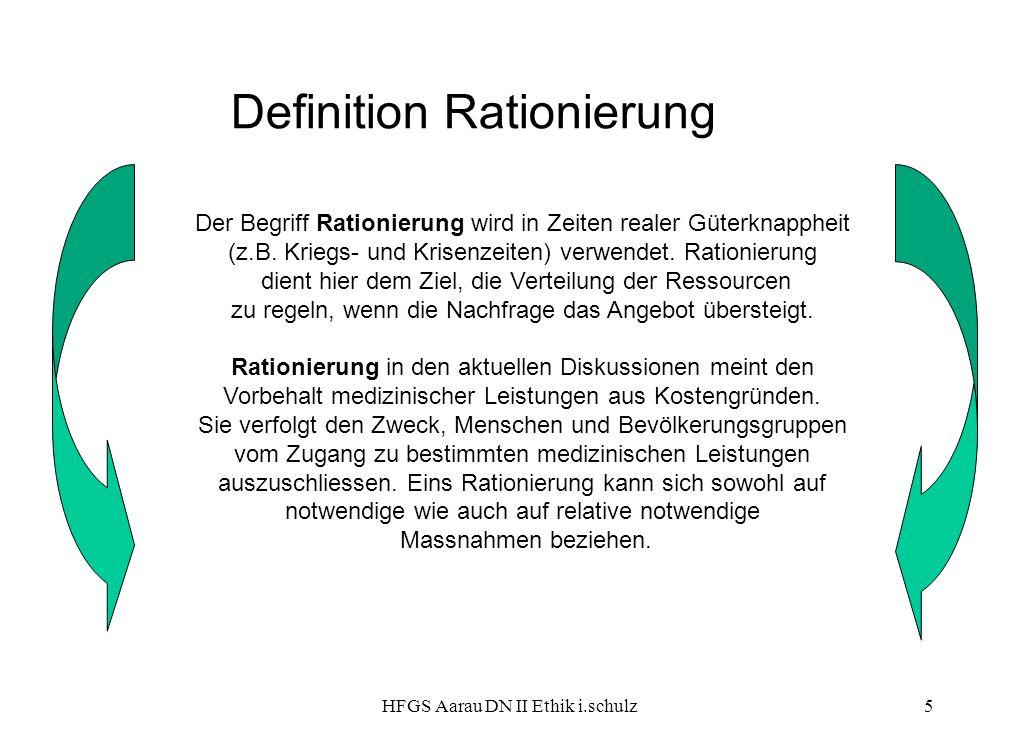 HFGS Aarau DN II Ethik i.schulz5 Definition Rationierung Der Begriff Rationierung wird in Zeiten realer Güterknappheit (z.B. Kriegs- und Krisenzeiten)