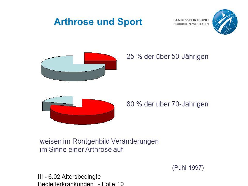 III - 6.02 Altersbedingte Begleiterkrankungen - Folie 10 Arthrose und Sport weisen im Röntgenbild Veränderungen im Sinne einer Arthrose auf 25 % der ü