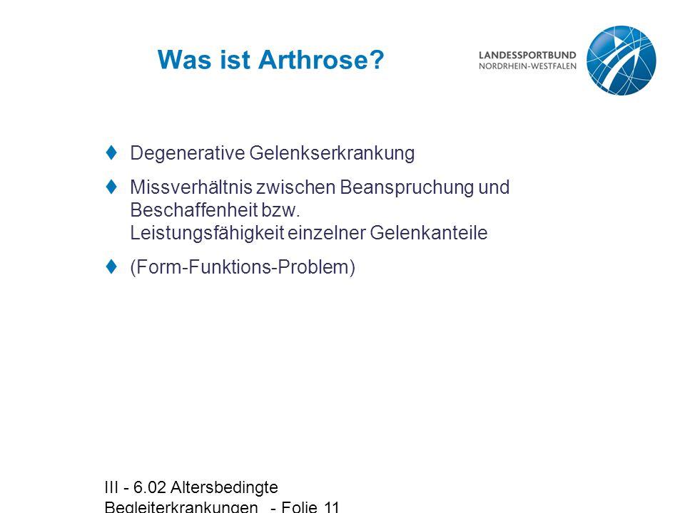 III - 6.02 Altersbedingte Begleiterkrankungen - Folie 11 Was ist Arthrose?  Degenerative Gelenkserkrankung  Missverhältnis zwischen Beanspruchung un