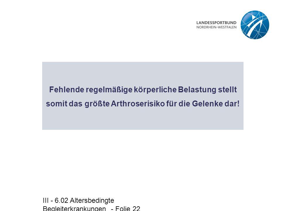 III - 6.02 Altersbedingte Begleiterkrankungen - Folie 22 Fehlende regelmäßige körperliche Belastung stellt somit das größte Arthroserisiko für die Gel