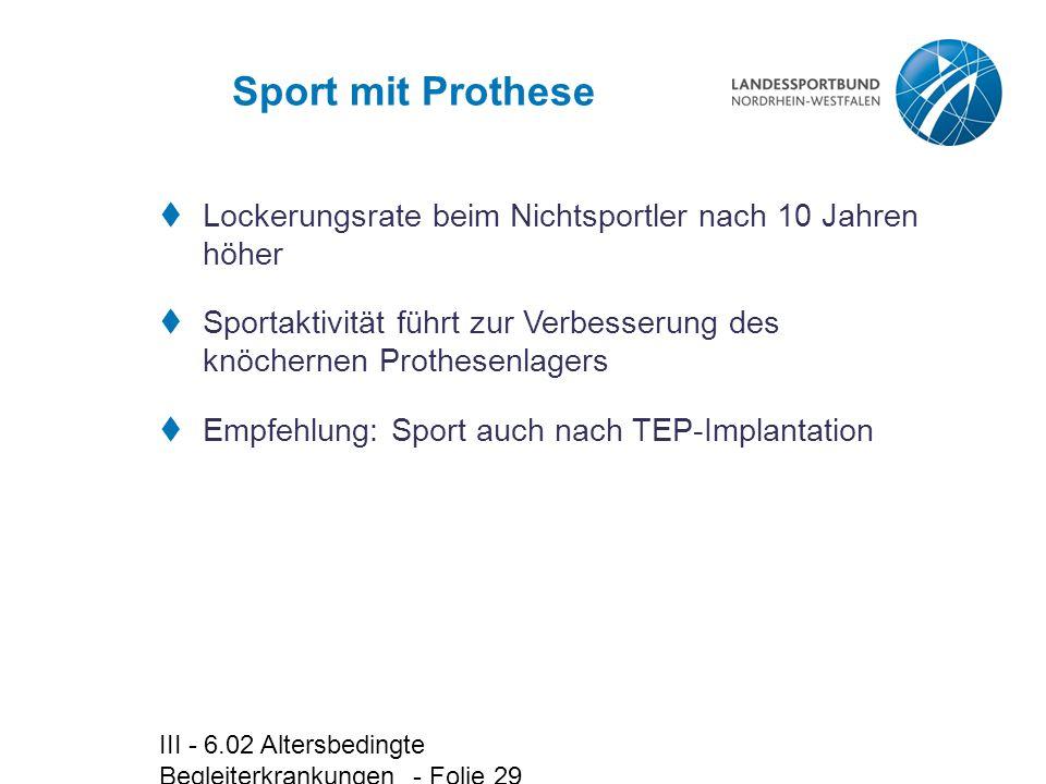 III - 6.02 Altersbedingte Begleiterkrankungen - Folie 29 Sport mit Prothese  Lockerungsrate beim Nichtsportler nach 10 Jahren höher  Sportaktivität