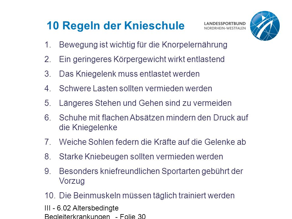 III - 6.02 Altersbedingte Begleiterkrankungen - Folie 30 10 Regeln der Knieschule 1.Bewegung ist wichtig für die Knorpelernährung 2.Ein geringeres Kör