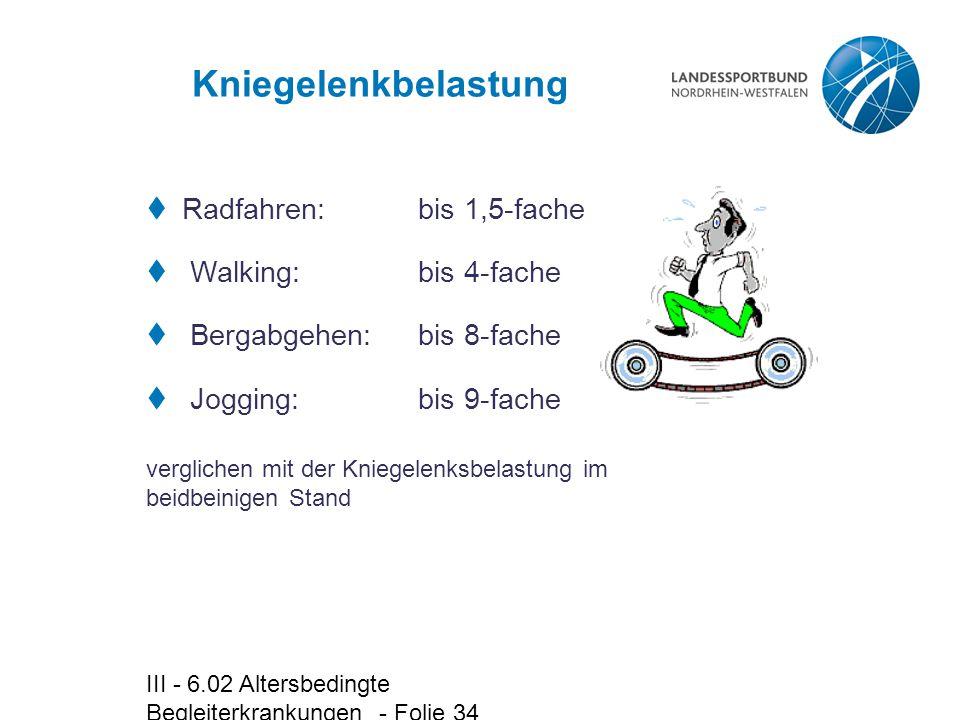 III - 6.02 Altersbedingte Begleiterkrankungen - Folie 34 Kniegelenkbelastung  Radfahren:bis 1,5-fache  Walking:bis 4-fache  Bergabgehen:bis 8-fache