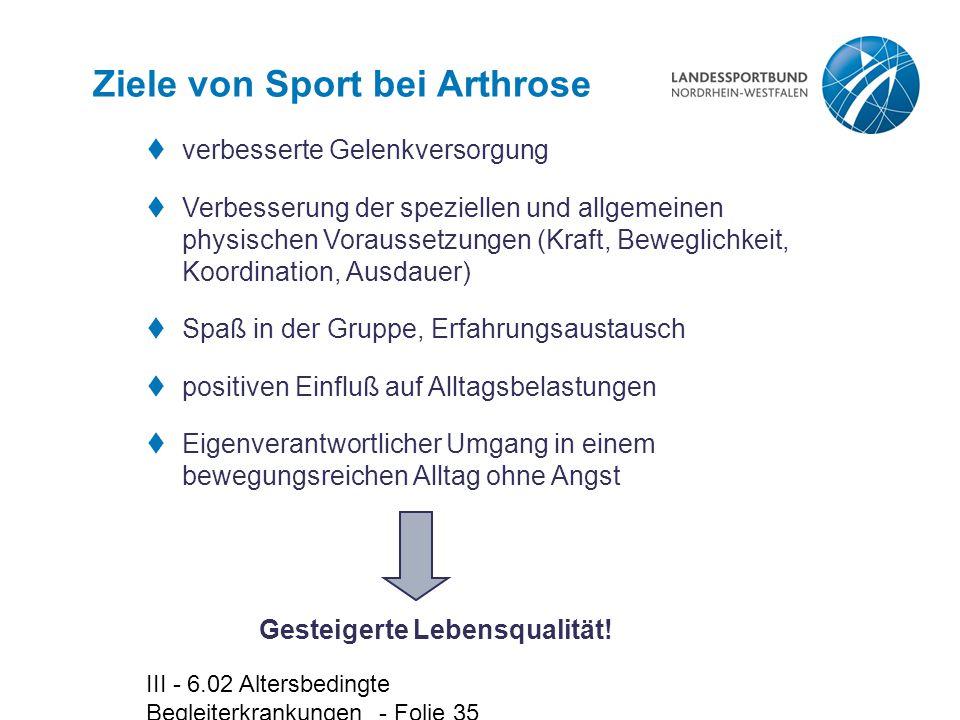 III - 6.02 Altersbedingte Begleiterkrankungen - Folie 35 Ziele von Sport bei Arthrose  verbesserte Gelenkversorgung  Verbesserung der speziellen und