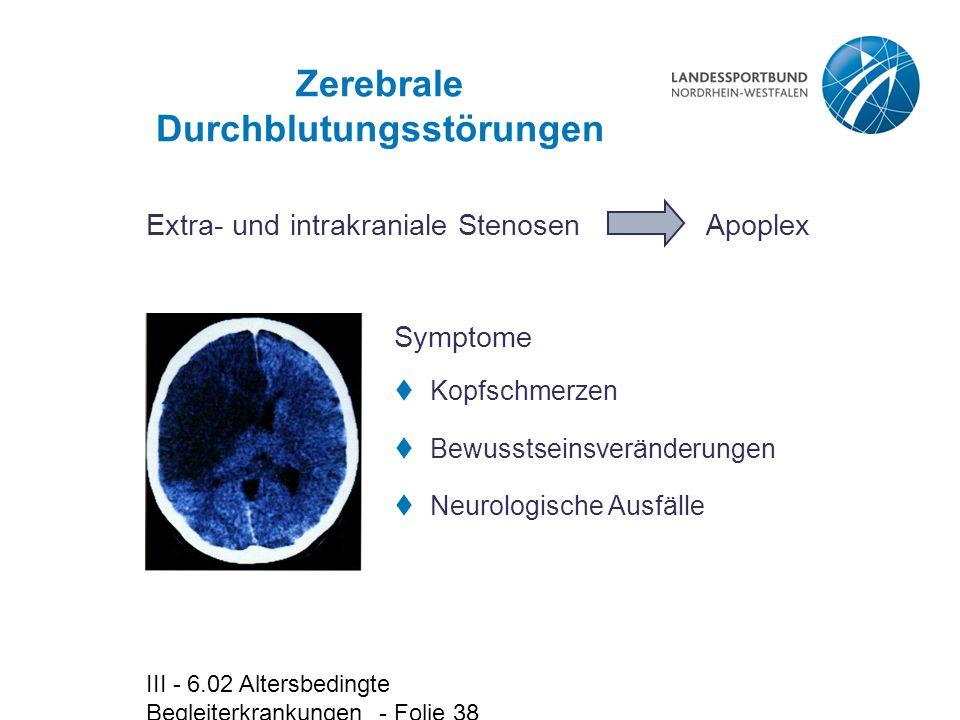 III - 6.02 Altersbedingte Begleiterkrankungen - Folie 38 Zerebrale Durchblutungsstörungen Extra- und intrakraniale Stenosen  Kopfschmerzen  Bewussts