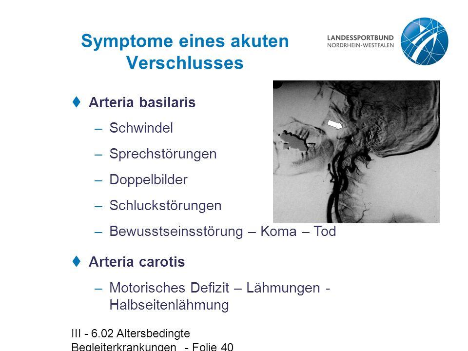 III - 6.02 Altersbedingte Begleiterkrankungen - Folie 40 Symptome eines akuten Verschlusses  Arteria basilaris –Schwindel –Sprechstörungen –Doppelbil
