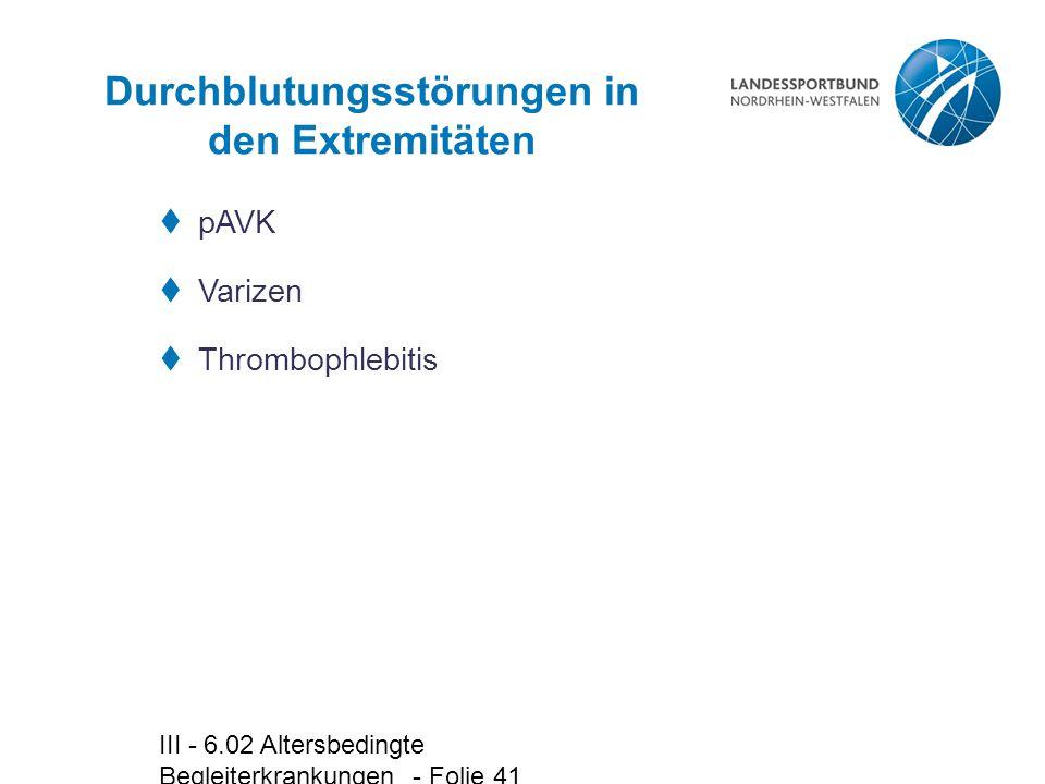 III - 6.02 Altersbedingte Begleiterkrankungen - Folie 41 Durchblutungsstörungen in den Extremitäten  pAVK  Varizen  Thrombophlebitis