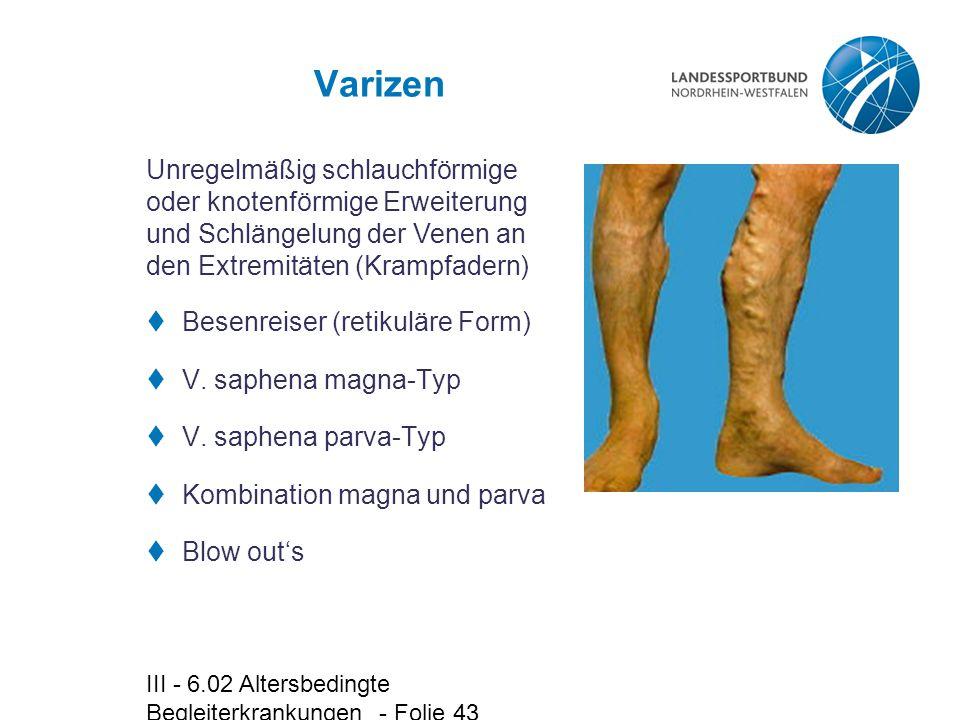 III - 6.02 Altersbedingte Begleiterkrankungen - Folie 43 Varizen  Besenreiser (retikuläre Form)  V. saphena magna-Typ  V. saphena parva-Typ  Kombi