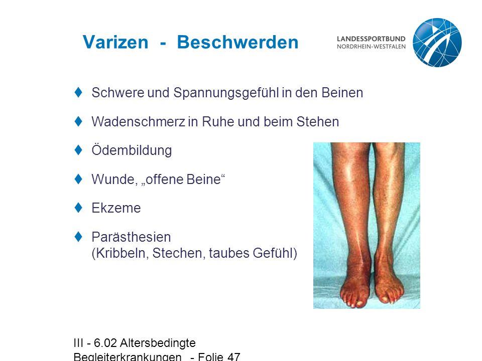 III - 6.02 Altersbedingte Begleiterkrankungen - Folie 47 Varizen - Beschwerden  Schwere und Spannungsgefühl in den Beinen  Wadenschmerz in Ruhe und