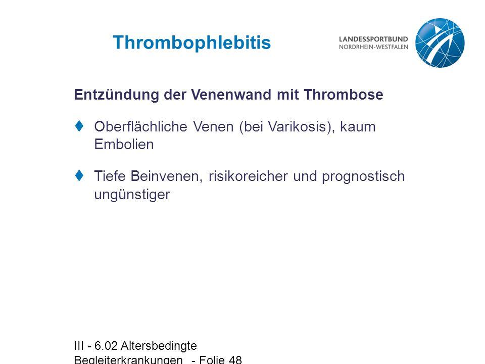 III - 6.02 Altersbedingte Begleiterkrankungen - Folie 48 Thrombophlebitis Entzündung der Venenwand mit Thrombose  Oberflächliche Venen (bei Varikosis