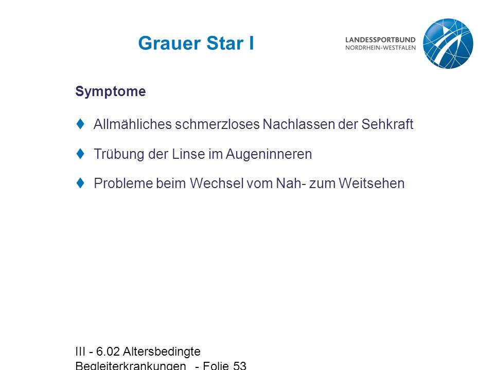 III - 6.02 Altersbedingte Begleiterkrankungen - Folie 53 Grauer Star I  Allmähliches schmerzloses Nachlassen der Sehkraft  Trübung der Linse im Auge