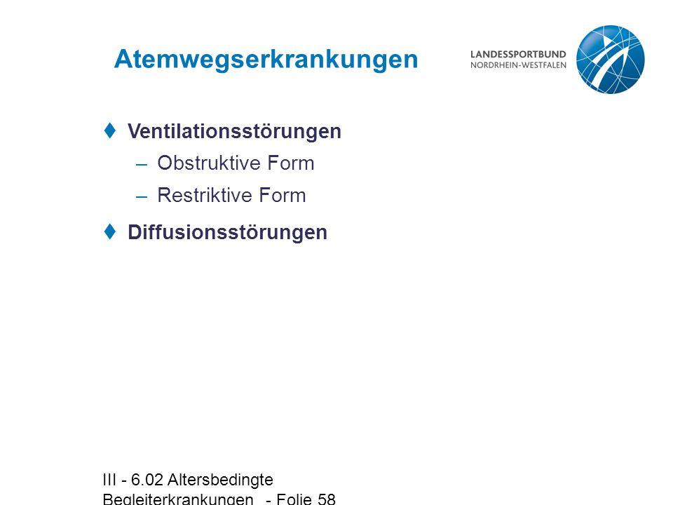 III - 6.02 Altersbedingte Begleiterkrankungen - Folie 58 Atemwegserkrankungen  Ventilationsstörungen –Obstruktive Form –Restriktive Form  Diffusions