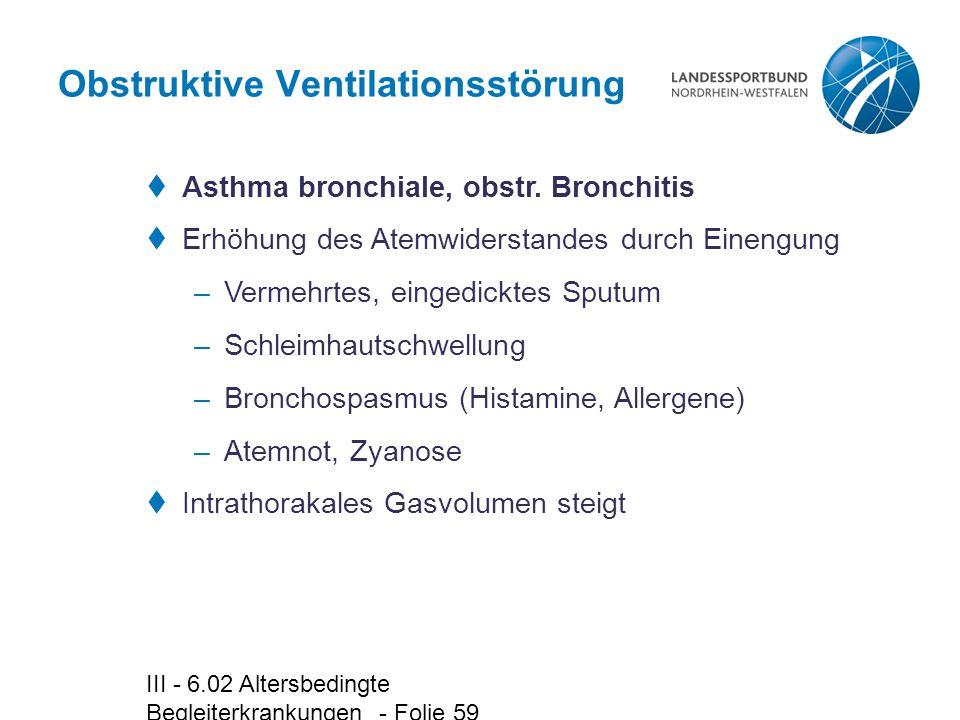 III - 6.02 Altersbedingte Begleiterkrankungen - Folie 59 Obstruktive Ventilationsstörung  Asthma bronchiale, obstr. Bronchitis  Erhöhung des Atemwid