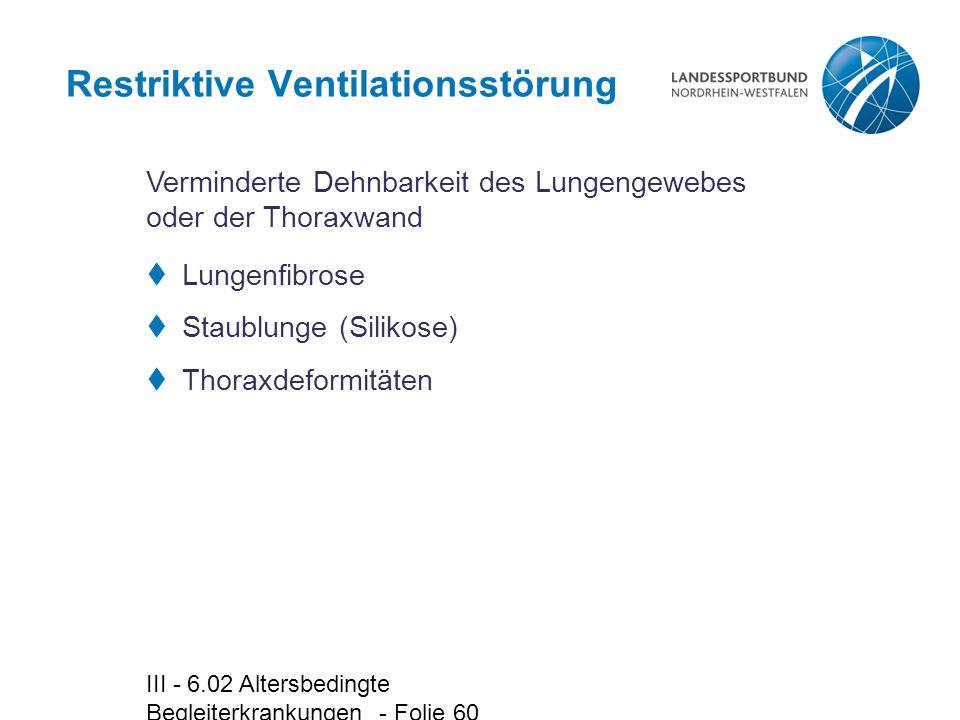 III - 6.02 Altersbedingte Begleiterkrankungen - Folie 60 Restriktive Ventilationsstörung  Lungenfibrose  Staublunge (Silikose)  Thoraxdeformitäten