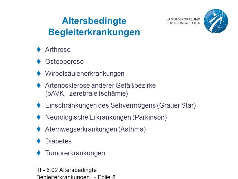III - 6.02 Altersbedingte Begleiterkrankungen - Folie 8 Altersbedingte Begleiterkrankungen  Arthrose  Osteoporose  Wirbelsäulenerkrankungen  Arter