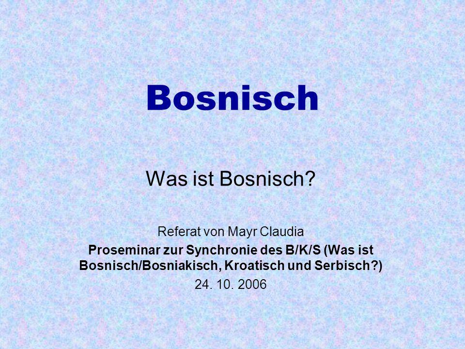 Bosnisch Was ist Bosnisch? Referat von Mayr Claudia Proseminar zur Synchronie des B/K/S (Was ist Bosnisch/Bosniakisch, Kroatisch und Serbisch?) 24. 10