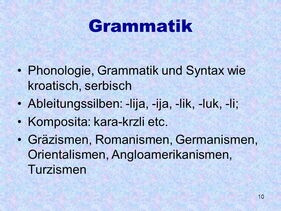 10 Grammatik Phonologie, Grammatik und Syntax wie kroatisch, serbisch Ableitungssilben: -lija, -ija, -lik, -luk, -li; Komposita: kara-krzli etc. Gräzi