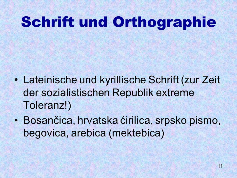 11 Schrift und Orthographie Lateinische und kyrillische Schrift (zur Zeit der sozialistischen Republik extreme Toleranz!) Bosančica, hrvatska ćirilica