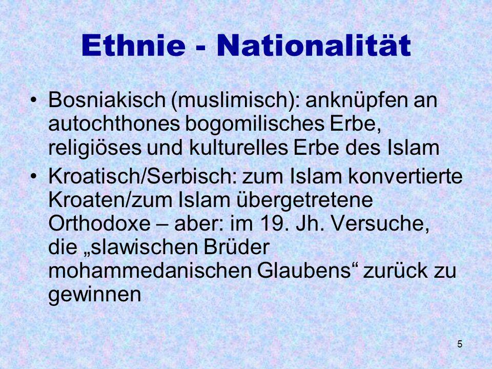 5 Ethnie - Nationalität Bosniakisch (muslimisch): anknüpfen an autochthones bogomilisches Erbe, religiöses und kulturelles Erbe des Islam Kroatisch/Se