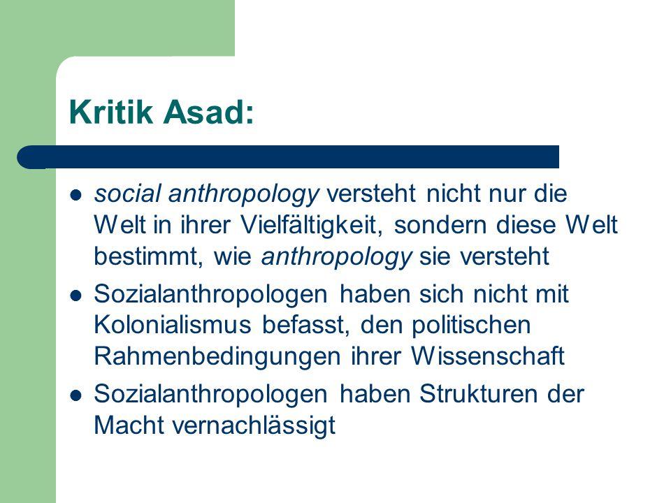 Kritik Asad: social anthropology versteht nicht nur die Welt in ihrer Vielfältigkeit, sondern diese Welt bestimmt, wie anthropology sie versteht Sozialanthropologen haben sich nicht mit Kolonialismus befasst, den politischen Rahmenbedingungen ihrer Wissenschaft Sozialanthropologen haben Strukturen der Macht vernachlässigt