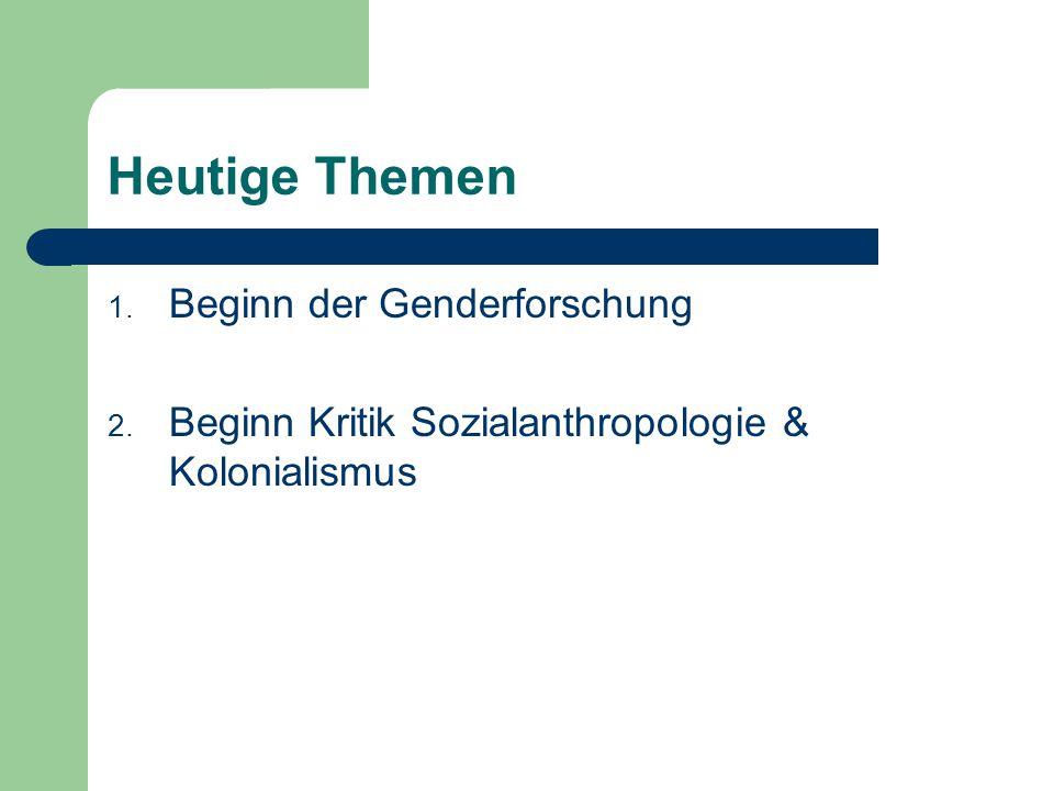 Heutige Themen 1. Beginn der Genderforschung 2. Beginn Kritik Sozialanthropologie & Kolonialismus