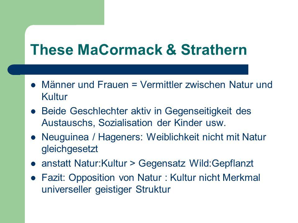 These MaCormack & Strathern Männer und Frauen = Vermittler zwischen Natur und Kultur Beide Geschlechter aktiv in Gegenseitigkeit des Austauschs, Sozialisation der Kinder usw.
