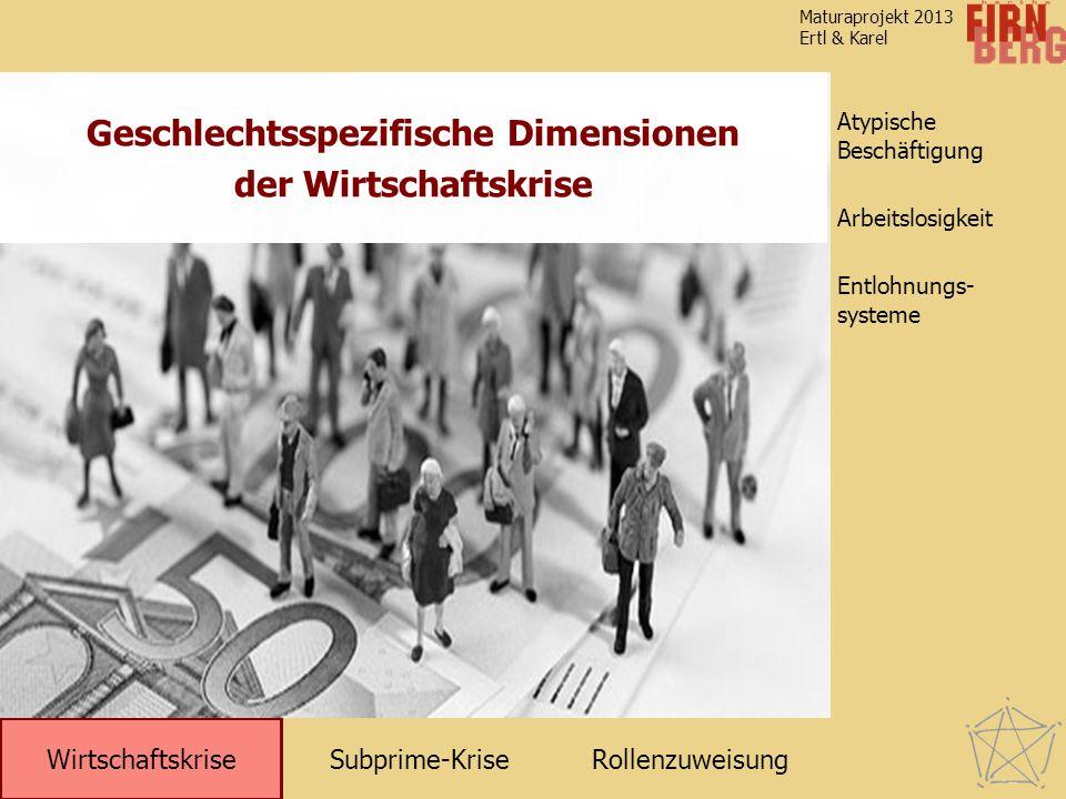 Subprime-KriseRollenzuweisung Wirtschaftskrise Atypische Beschäftigung Entlohnungs- systeme Arbeitslosigkeit Maturaprojekt 2013 Ertl & Karel Geschlech