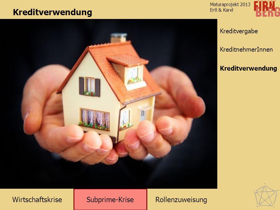 RollenzuweisungWirtschaftskrise Subprime-Krise Kreditverwendung KreditnehmerInnen Maturaprojekt 2013 Ertl & Karel Kreditvergabe Kreditverwendung