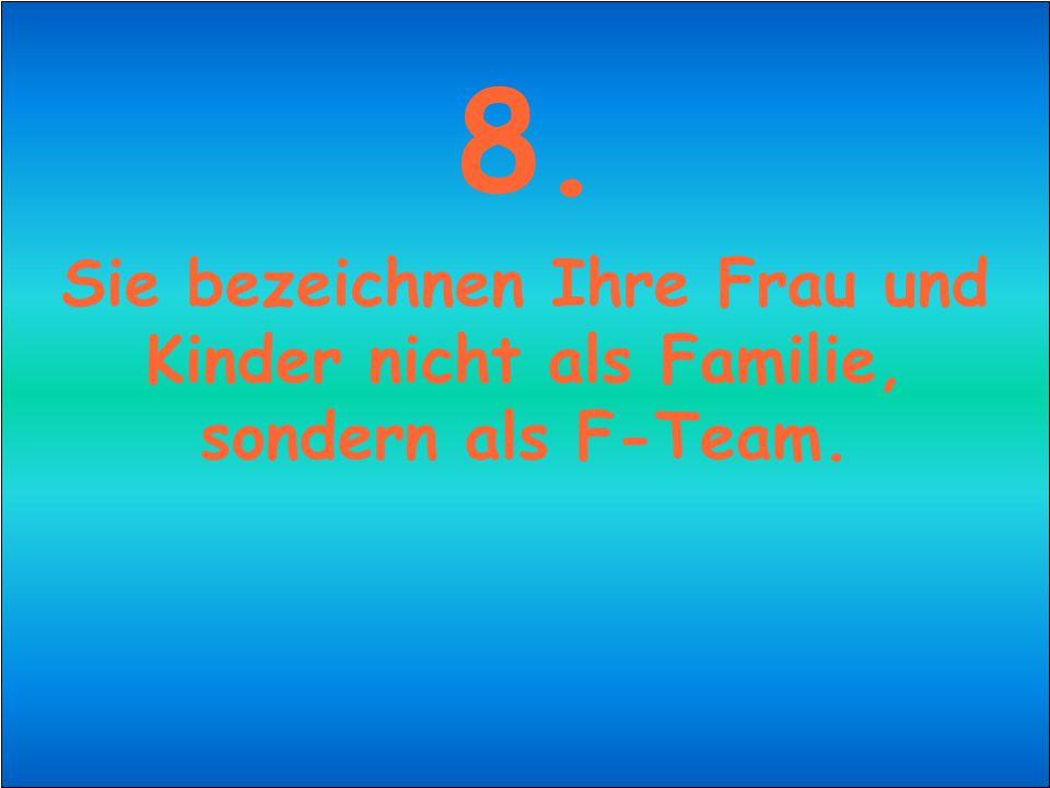 8. Sie bezeichnen Ihre Frau und Kinder nicht als Familie, sondern als F-Team.