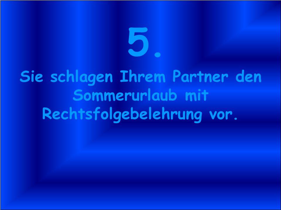 5. Sie schlagen Ihrem Partner den Sommerurlaub mit Rechtsfolgebelehrung vor.