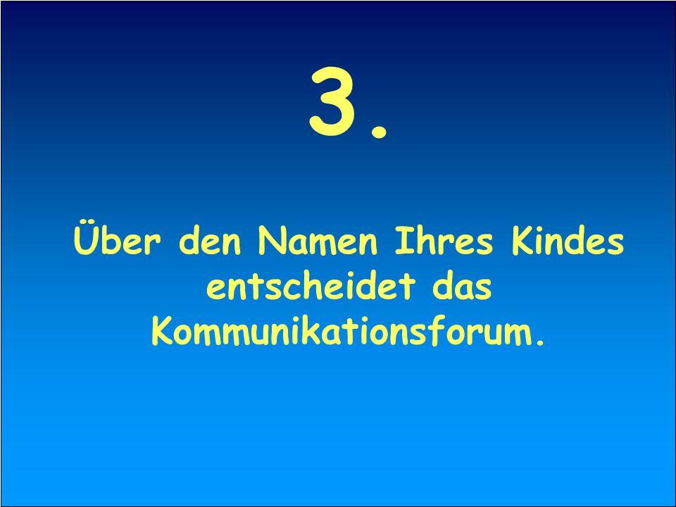 3. Über den Namen Ihres Kindes entscheidet das Kommunikationsforum.