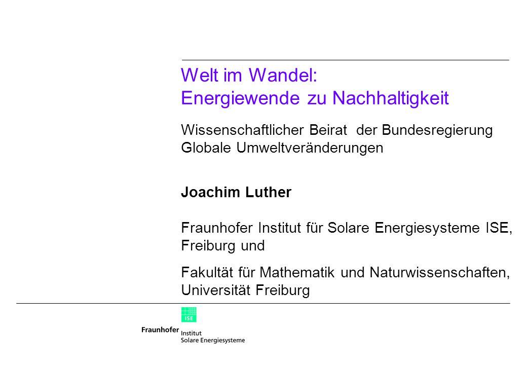 Welt im Wandel: Energiewende zu Nachhaltigkeit Wissenschaftlicher Beirat der Bundesregierung Globale Umweltveränderungen Joachim Luther Fraunhofer Institut für Solare Energiesysteme ISE, Freiburg und Fakultät für Mathematik und Naturwissenschaften, Universität Freiburg