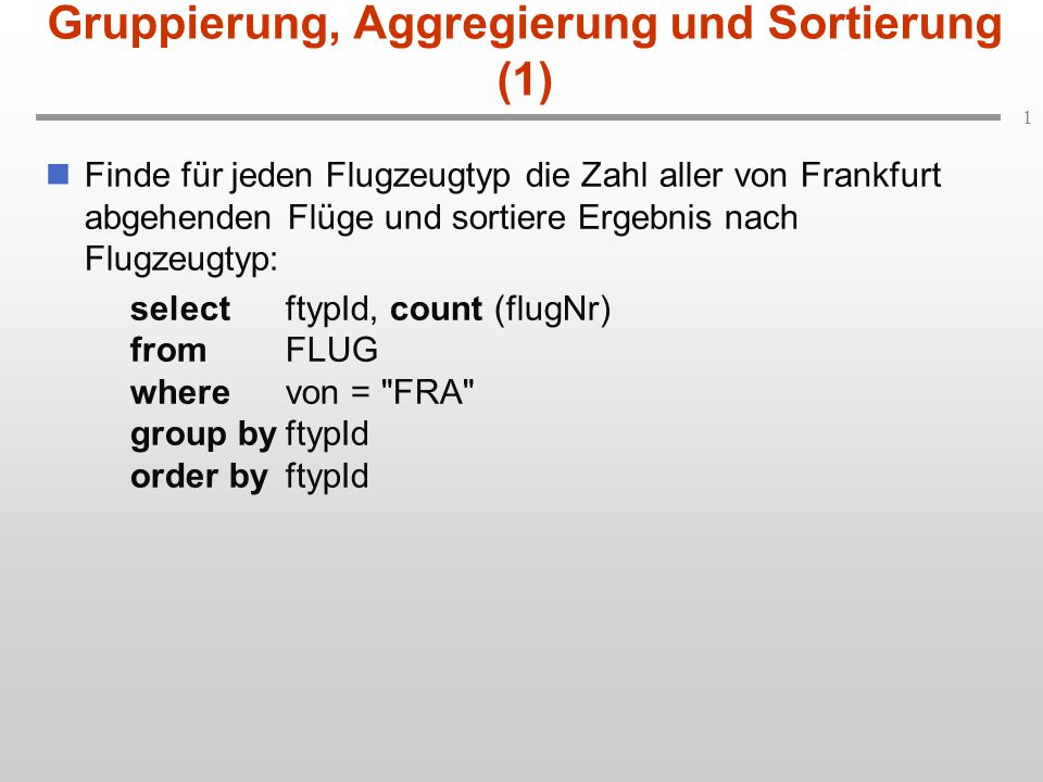 1 Gruppierung, Aggregierung und Sortierung (1) Finde für jeden Flugzeugtyp die Zahl aller von Frankfurt abgehenden Flüge und sortiere Ergebnis nach Flugzeugtyp: selectftypId, count (flugNr) fromFLUG wherevon = FRA group byftypId order byftypId