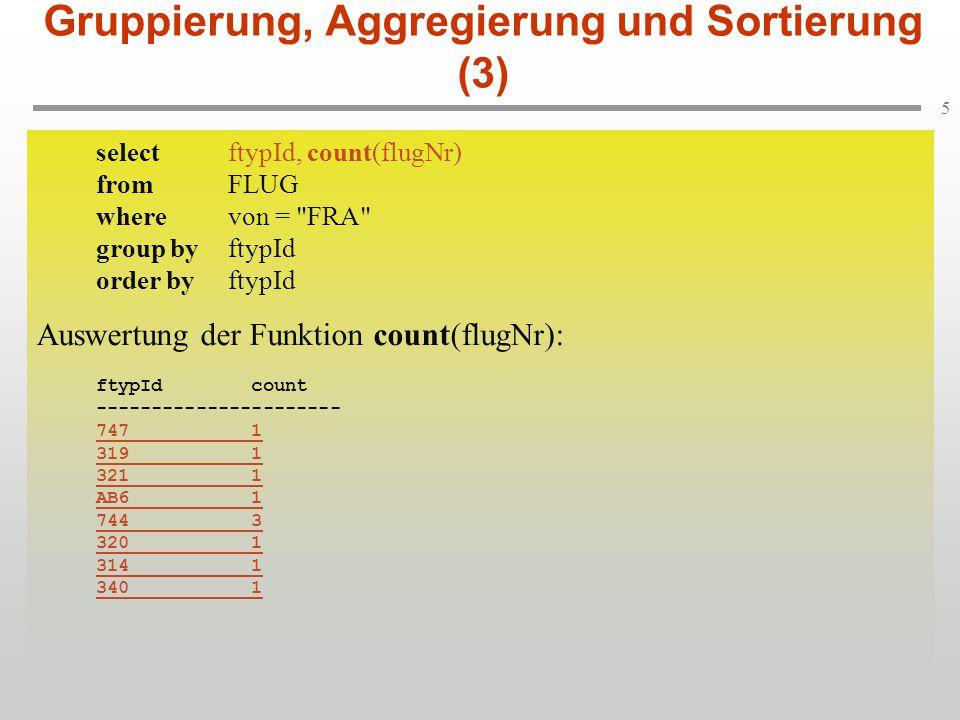 6 Gruppierung, Aggregierung und Sortierung (3) selectftypId, count(flugNr) fromFLUG wherevon = FRA group byftypId order byftypId Sortierung gemäß order by-Klausel: ftypId count ---------------------- 314 1 319 1 320 1 321 1 340 1 744 3 747 1 AB6 1