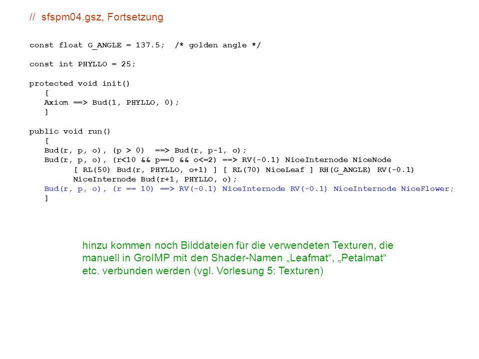 """// sfspm04.gsz, Fortsetzung const float G_ANGLE = 137.5; /* golden angle */ const int PHYLLO = 25; protected void init() [ Axiom ==> Bud(1, PHYLLO, 0); ] public void run() [ Bud(r, p, o), (p > 0) ==> Bud(r, p-1, o); Bud(r, p, o), (r RV(-0.1) NiceInternode NiceNode [ RL(50) Bud(r, PHYLLO, o+1) ] [ RL(70) NiceLeaf ] RH(G_ANGLE) RV(-0.1) NiceInternode Bud(r+1, PHYLLO, o); Bud(r, p, o), (r == 10) ==> RV(-0.1) NiceInternode RV(-0.1) NiceInternode NiceFlower; ] hinzu kommen noch Bilddateien für die verwendeten Texturen, die manuell in GroIMP mit den Shader-Namen """"Leafmat , """"Petalmat etc."""