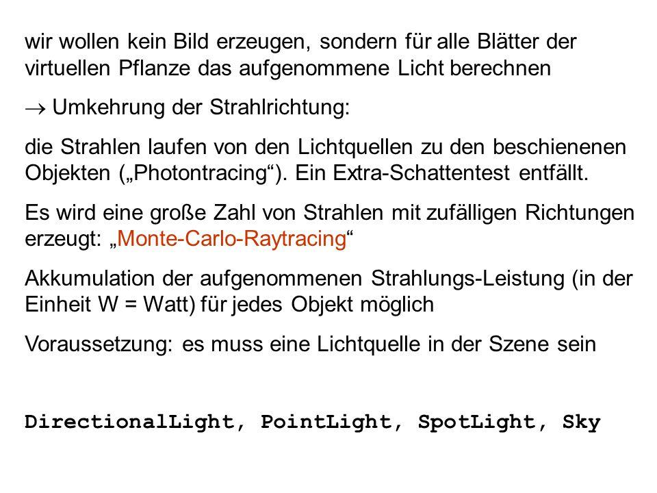 """wir wollen kein Bild erzeugen, sondern für alle Blätter der virtuellen Pflanze das aufgenommene Licht berechnen  Umkehrung der Strahlrichtung: die Strahlen laufen von den Lichtquellen zu den beschienenen Objekten (""""Photontracing )."""