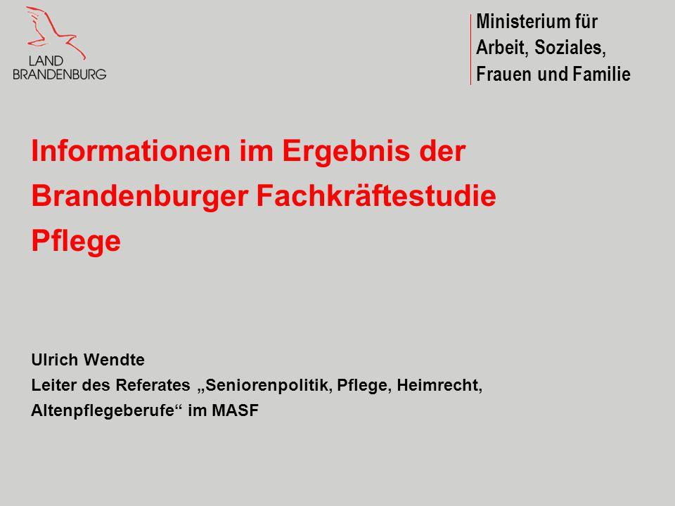 Ministerium für Arbeit, Soziales, Frauen und Familie Informationen im Ergebnis der Brandenburger Fachkräftestudie Pflege Ulrich Wendte Leiter des Refe
