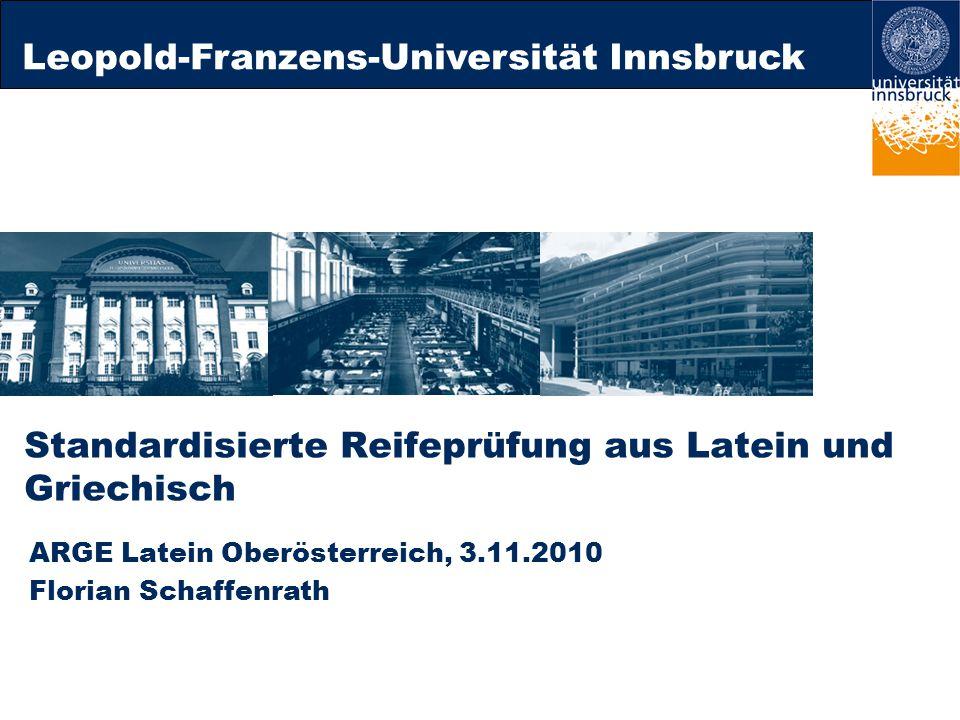 Leopold-Franzens-Universität Innsbruck Standardisierte Reifeprüfung aus Latein und Griechisch ARGE Latein Oberösterreich, 3.11.2010 Florian Schaffenrath