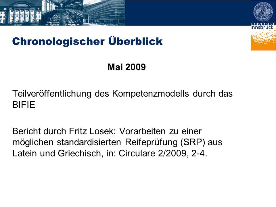 Chronologischer Überblick Mai 2009 Teilveröffentlichung des Kompetenzmodells durch das BIFIE Bericht durch Fritz Losek: Vorarbeiten zu einer möglichen standardisierten Reifeprüfung (SRP) aus Latein und Griechisch, in: Circulare 2/2009, 2-4.